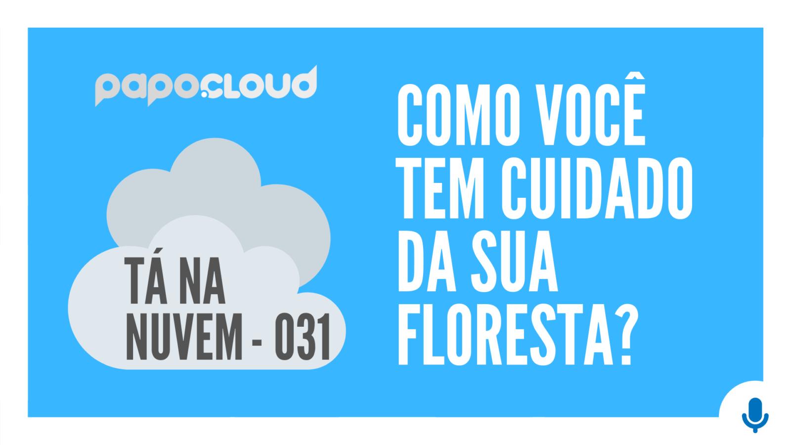 Papo Cloud episódio Tá Na Nuvem 031 - Como você tem cuidado da sua FLORESTA?