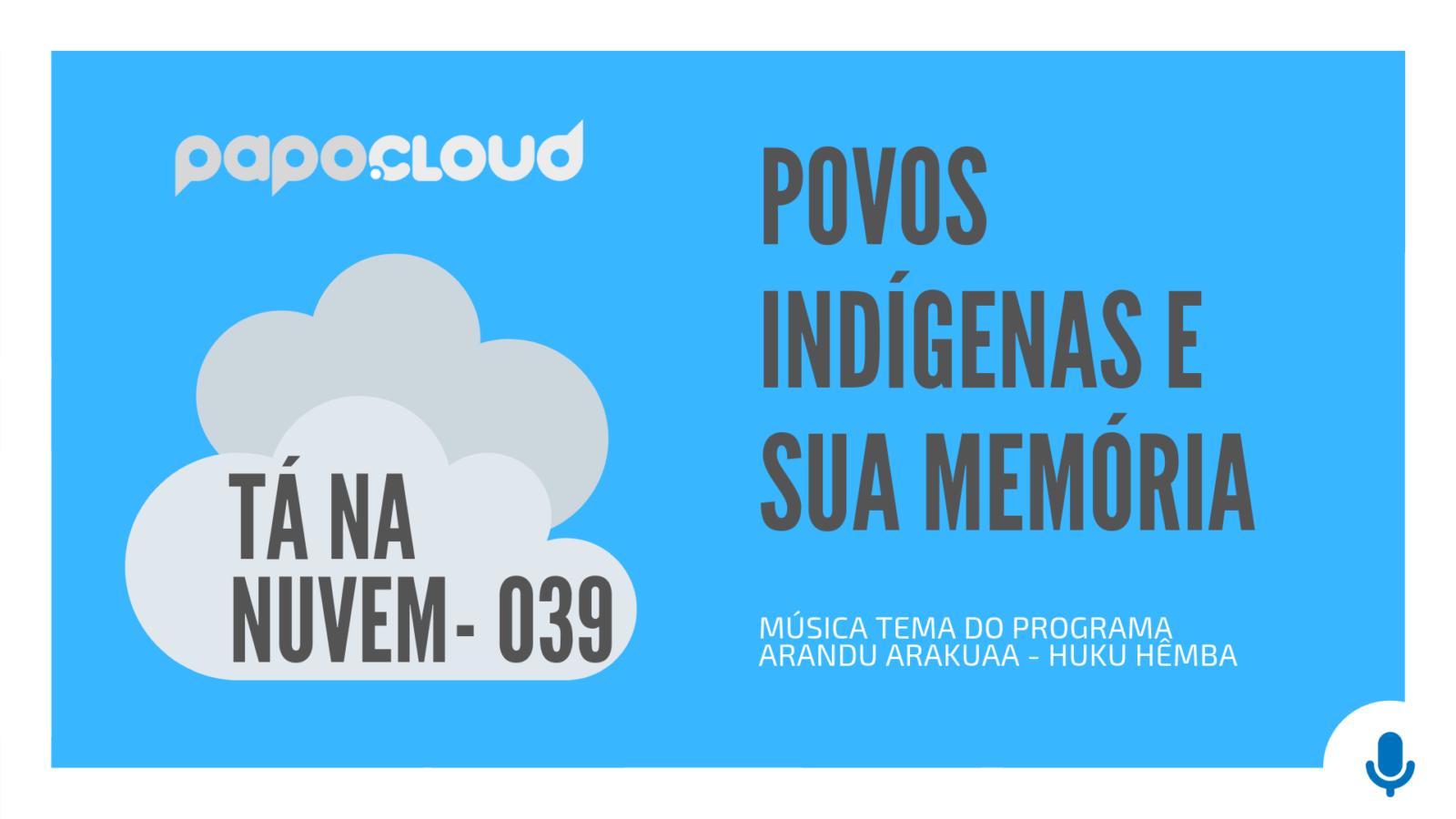 Tá Na Nuvem 039 - Povos INDÍGENAS e sua memória