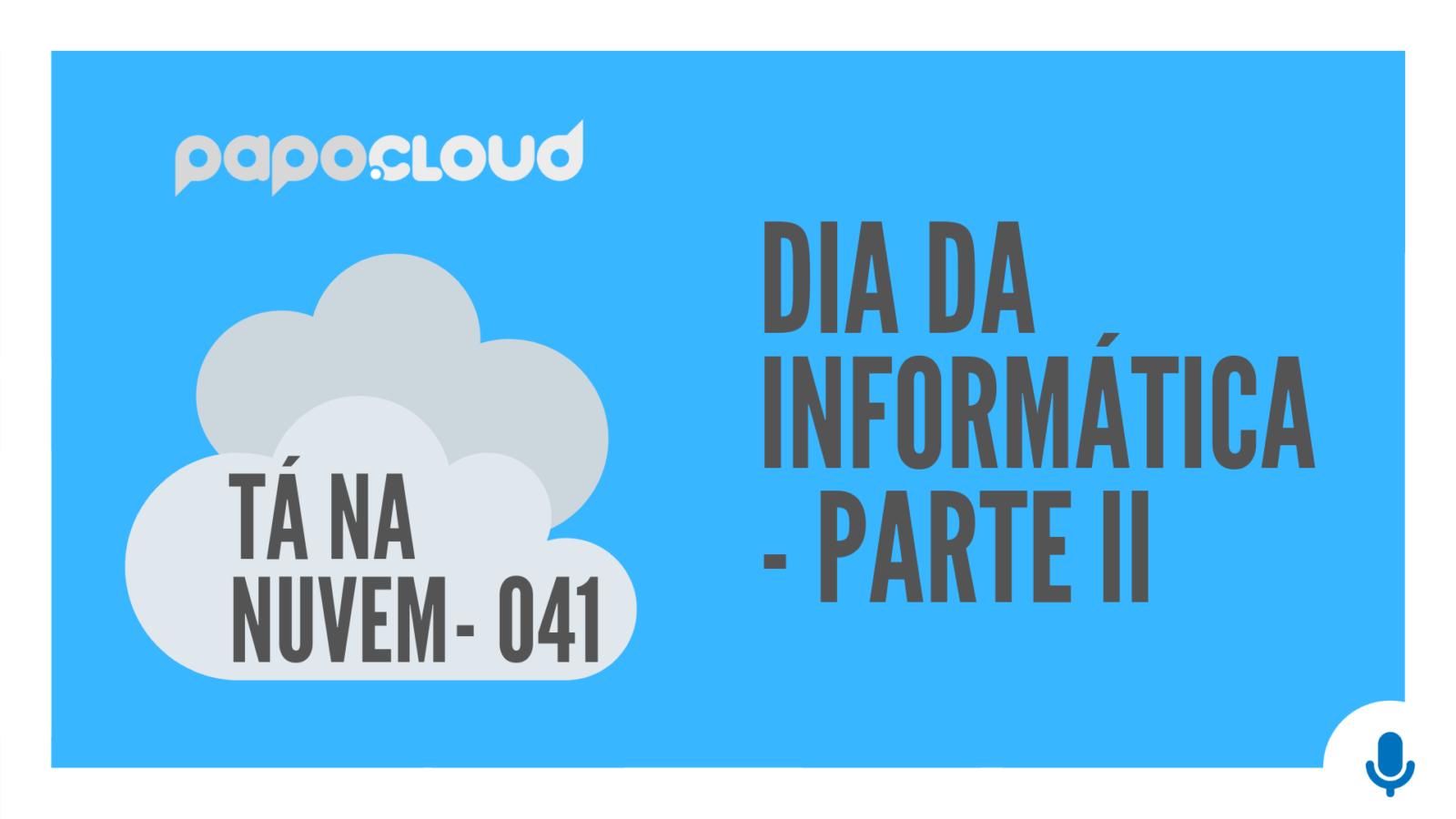 Tá Na Nuvem 041 - inforMÁTICA - PARTE II