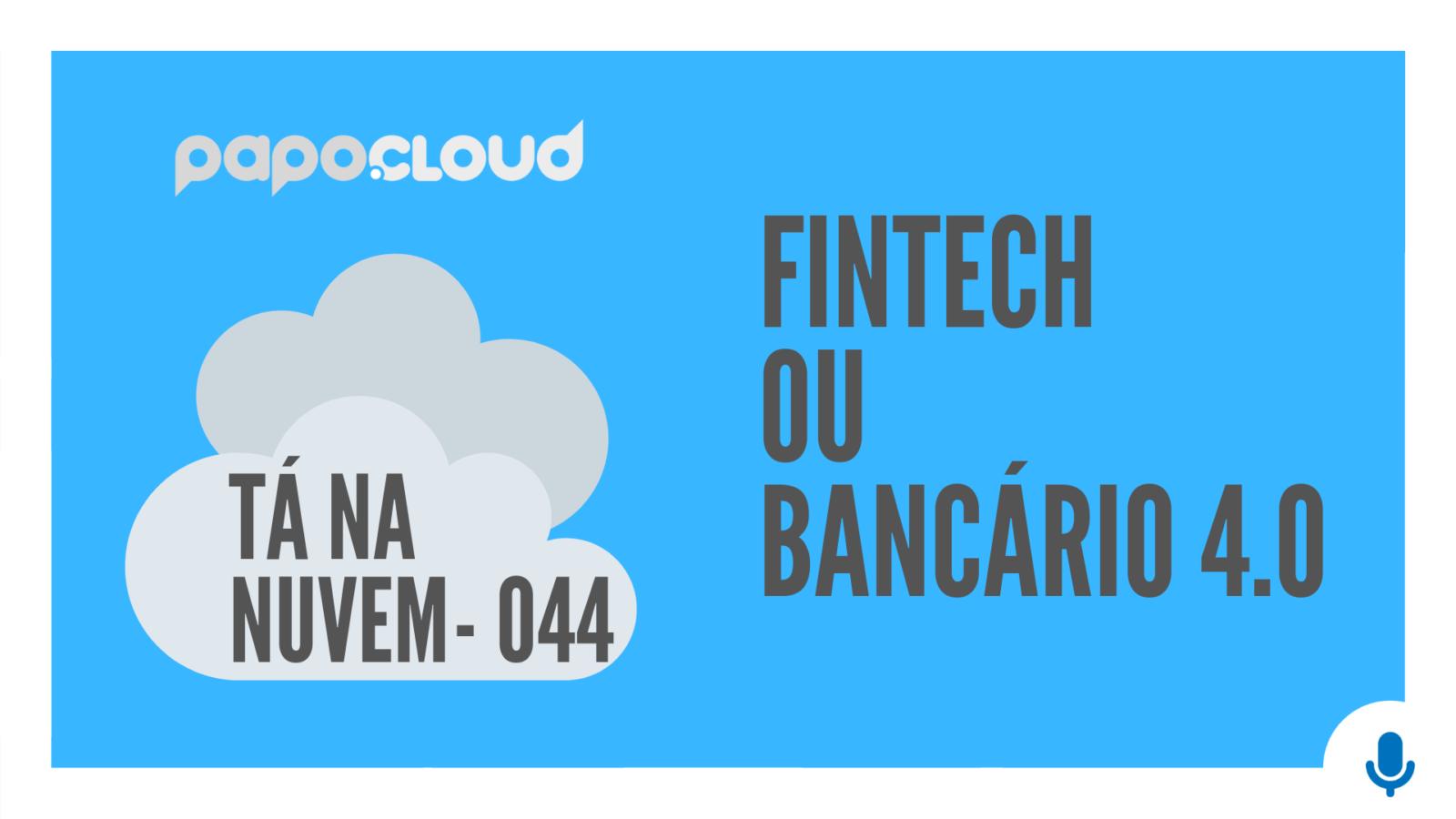 Tá Na Nuvem 044 - Fintech ou Bancário 4.0