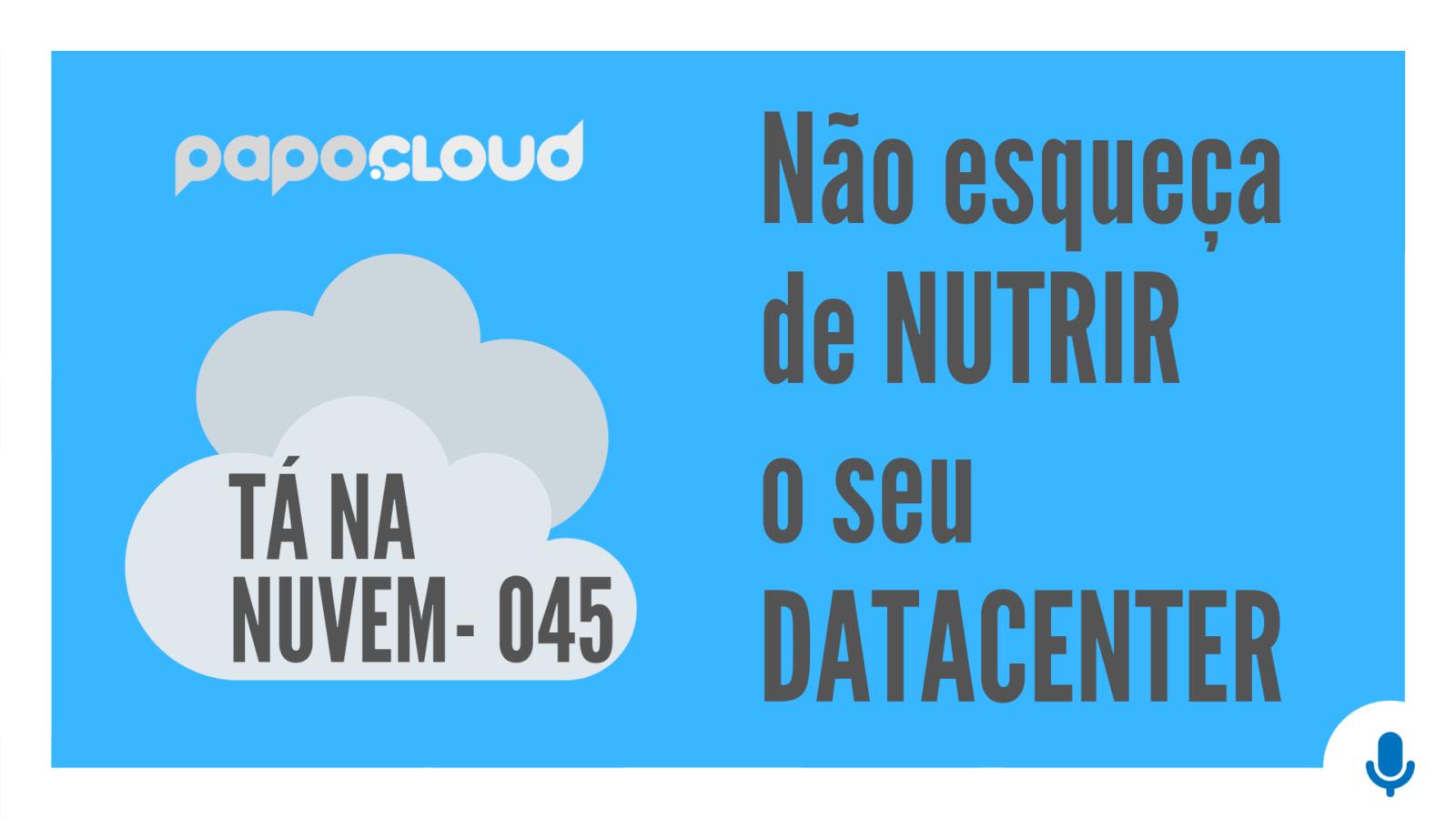 Tá Na Nuvem 045 - Não esqueça de NUTRIR o seu DATACENTER